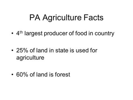 PA Agriculture Facts 4 th largest producer of food in country 25% of land in state is used for agriculture 60% of land is forest.