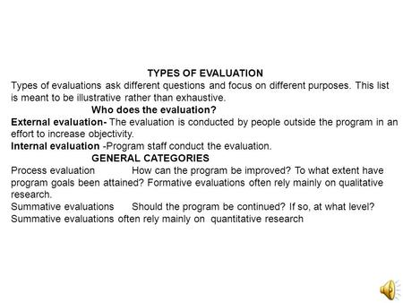 TYPES OF EVALUATION Types of evaluations ask different questions and focus on different purposes. This list is meant to be illustrative rather than exhaustive.