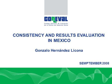 CONSISTENCY AND RESULTS EVALUATION IN MEXICO SEMPTEMBER 2008 Gonzalo Hernández Licona.