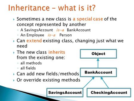  Sometimes a new class is a special case of the concept represented by another ◦ A SavingsAccount is-a BankAccount ◦ An Employee is-a Person  Can extend.