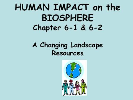 HUMAN IMPACT on <strong>the</strong> BIOSPHERE Chapter 6-1 & 6-2 A Changing Landscape Resources.