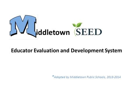 Educator Evaluation and Development System * Adopted by Middletown Public Schools, 2013-2014 iddletown.