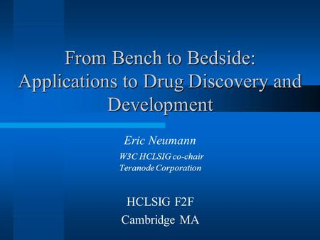 From Bench to Bedside: Applications to Drug Discovery and Development Eric Neumann W3C HCLSIG co-chair Teranode Corporation HCLSIG F2F Cambridge MA.