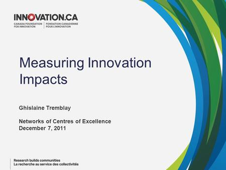 Measuring Innovation Impacts Ghislaine Tremblay Networks of Centres of Excellence December 7, 2011.