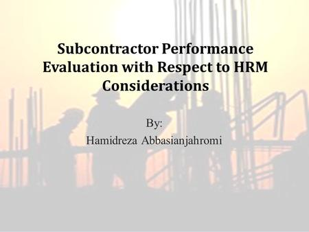 Subcontractor Performance Evaluation with Respect to HRM Considerations By: Hamidreza Abbasianjahromi.