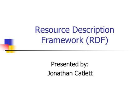 Resource Description Framework (RDF) Presented by: Jonathan Catlett.