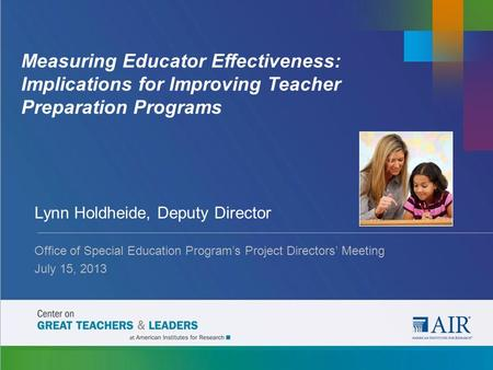 Measuring Educator Effectiveness: Implications for Improving Teacher Preparation Programs Lynn Holdheide, Deputy Director Office of Special Education Program's.