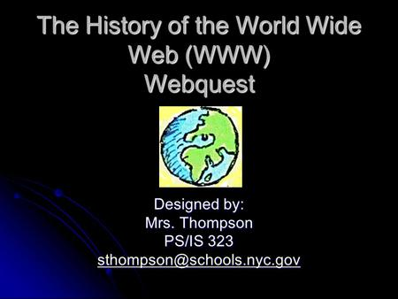 The History of the World Wide Web (WWW) Webquest Designed by: Mrs. Thompson PS/IS 323