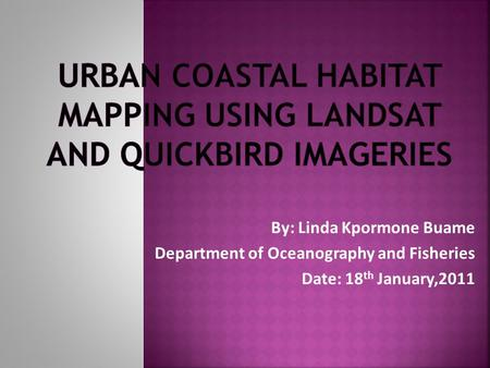 By: Linda Kpormone Buame Department of Oceanography and Fisheries Date: 18 th January,2011.