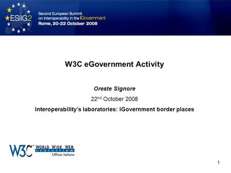 W3C eGovernment Activity Oreste Signore 22 nd October 2008 Interoperability's laboratories: iGovernment border places 1.
