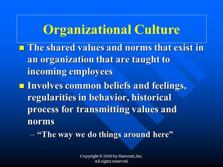 Copyright © 2000 by Harcourt, Inc. All rights reserved. Organizational Culture The shared values and norms that exist in an organization that are taught.