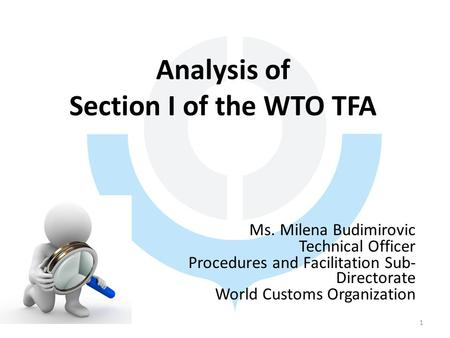 Analysis of Section I of the WTO TFA Ms. Milena Budimirovic Technical Officer Procedures and Facilitation Sub- Directorate World Customs Organization 1.