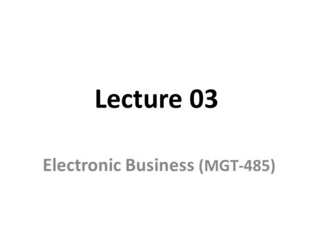 Lecture 03 Electronic Business (MGT-485). Recap - Lecture 02 Historical events of electronic world How Internet works? Relationship between e-business.