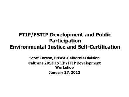 FTIP/FSTIP Development and Public Participation Environmental Justice and Self-Certification Scott Carson, FHWA-California Division Caltrans 2013 FSTIP/FTIP.