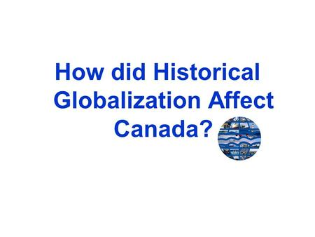 How did Historical Globalization Affect Canada?. The Fur Trade Established trading companies searched to obtain the furs of many wild animals from native.
