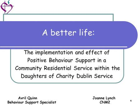 Avril Quinn Joanne Lynch Behaviour Support Specialist CNM2 1 A better life: The implementation and effect of Positive Behaviour Support in a Community.