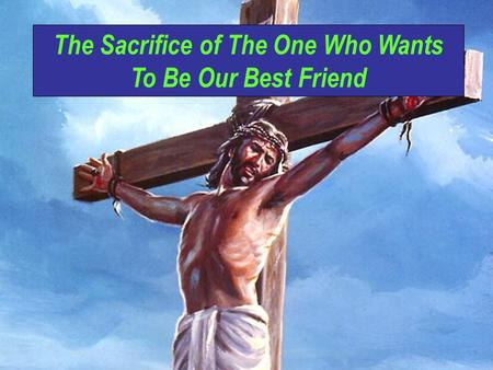 The Sacrifice of The One Who Wants To Be Our Best Friend.