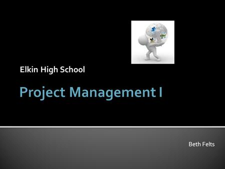 Elkin High School Beth Felts.  Introduce students to the principles, concepts, and software applications used in the management of projects  Through.