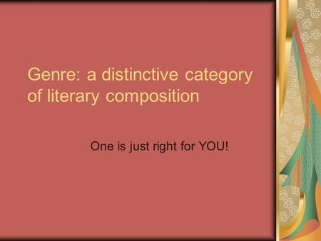 Genre: a distinctive category of literary composition One is just right for YOU!