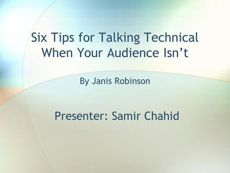 Six Tips for Talking Technical When Your Audience Isn't By Janis Robinson Presenter: Samir Chahid.