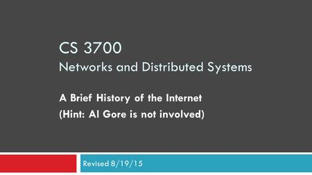 CS 3700 Networks and Distributed Systems A Brief History of the Internet (Hint: Al Gore is not involved) Revised 8/19/15.
