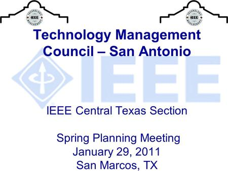Technology Management Council – San Antonio IEEE Central Texas Section Spring Planning Meeting January 29, 2011 San Marcos, TX.