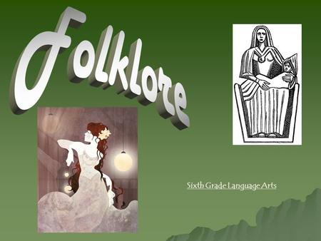 Sixth Grade Language Arts. What is Folklore? Folklore is the traditions, customs, and stories that are passed down within a culture ORALLY (includes food,
