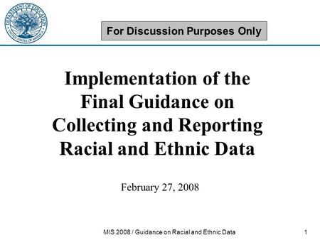 1MIS 2008 / Guidance on Racial and Ethnic Data Implementation of the Final Guidance on Collecting and Reporting Racial and Ethnic Data February 27, 2008.
