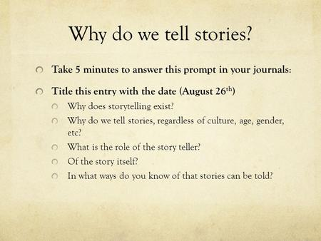 Why do we tell stories? Take 5 minutes to answer this prompt in your journals : Title this entry with the date (August 26 th ) Why does storytelling exist?