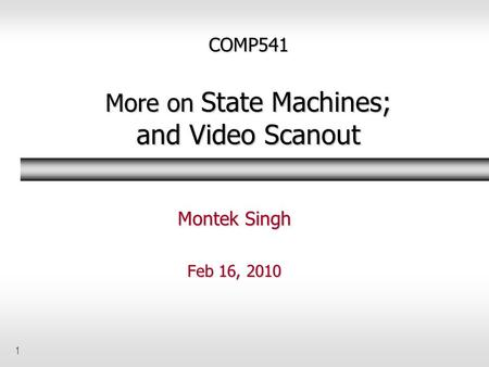 1 COMP541 More on State Machines; and Video Scanout Montek Singh Feb 16, 2010.