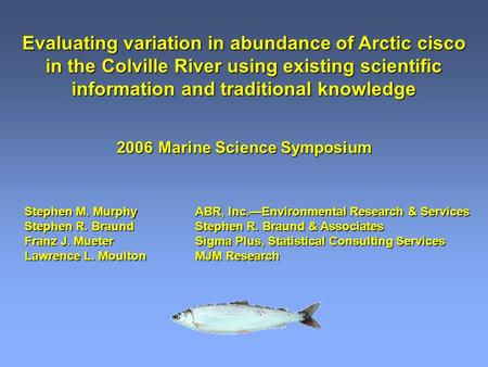 Evaluating variation in abundance of Arctic cisco in the Colville River using existing scientific information and traditional knowledge 2006Marine Science.
