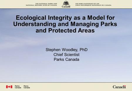 Ecological Integrity as a Model for Understanding and Managing Parks and Protected Areas Stephen Woodley, PhD Chief Scientist Parks Canada.