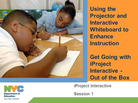 Using the Projector and Interactive Whiteboard to Enhance Instruction Get Going with iProject Interactive - Out of the Box iProject Interactive Session.