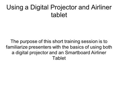 Using a Digital Projector and Airliner tablet The purpose of this short training session is to familiarize presenters with the basics of using both a digital.