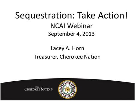 Sequestration: Take Action! NCAI Webinar September 4, 2013 Lacey A. Horn Treasurer, Cherokee Nation.