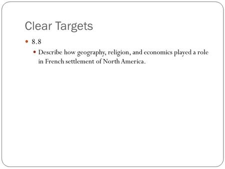 Clear Targets 8.8 Describe how geography, religion, and economics played a role in French settlement of North America.