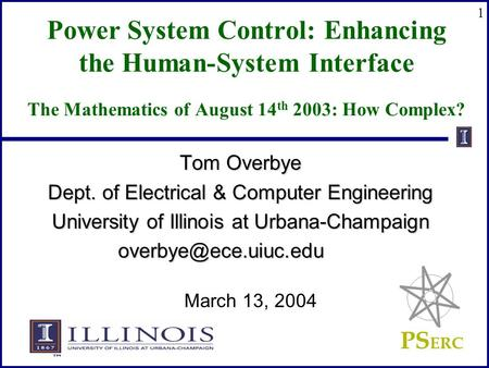 PS ERC 1 Power System Control: Enhancing the Human-System Interface The Mathematics of August 14 th 2003: How Complex? Tom Overbye Dept. of Electrical.