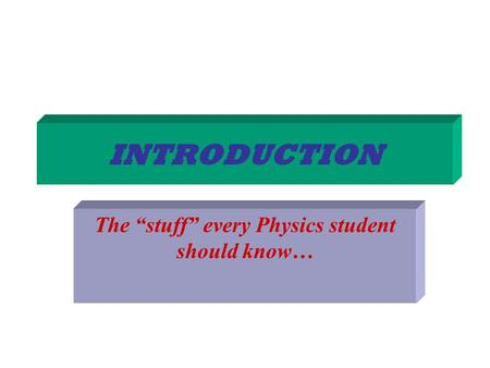 "INTRODUCTION The ""stuff"" every Physics student should know…"