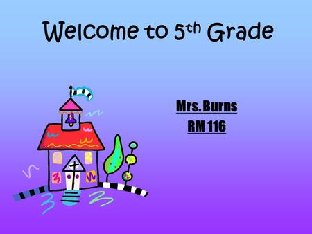 Welcome to 5 th Grade Mrs. Burns RM 116. 5 th Grade Daily Schedule 8:20-9:10- Reading 9:10-10:00- Math 10:00-10:30- Language Arts 10:30-11:30- Specials.