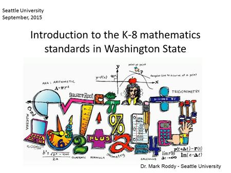 Introduction to the K-8 mathematics standards in Washington State Seattle University September, 2015 Dr. Mark Roddy - Seattle University.