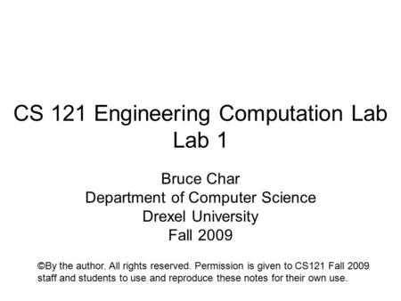CS 121 Engineering Computation Lab Lab 1 Bruce Char Department of Computer Science Drexel University Fall 2009 ©By the author. All rights reserved. Permission.