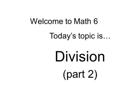 Welcome to Math 6 Today's topic is… Division (part 2)