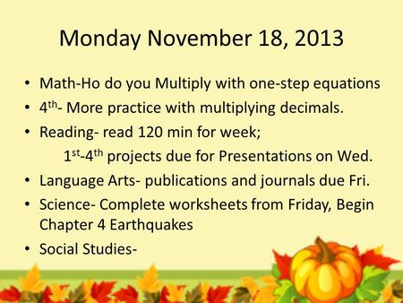 Monday November 18, 2013 Math-Ho do you Multiply with one-step equations 4 th - More practice with multiplying decimals. Reading- read 120 min for week;
