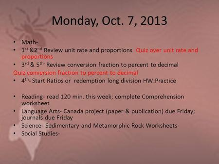 Monday, Oct. 7, 2013 Math- 1 st &2 nd- Review unit rate and proportions Quiz over unit rate and proportions 3 rd & 5 th- Review conversion fraction to.