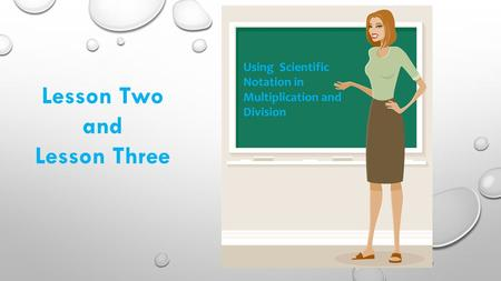 Using Scientific Notation in Multiplication and Division Lesson Two and Lesson Three.