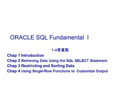 ORACLE SQL Fundamental I 1-4 章重點 Chap 1 Introduction Chap 2 Retrieving Data Using the SQL SELECT Statement Chap 3 Restricting and Sorting Data Chap 4 Using.