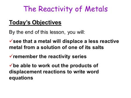 The Reactivity of Metals Today's Objectives By the end of this lesson, you will: see that a metal will displace a less reactive metal from a solution of.