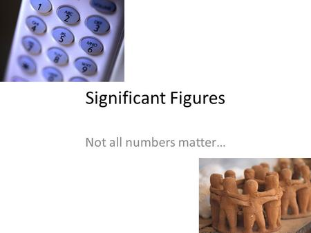 Significant Figures Not all numbers matter…. Significant Figures Definition: Digits of a number that are relevant when doing mathematical calculation.