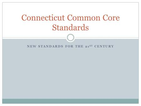 NEW STANDARDS FOR THE 21 ST CENTURY Connecticut Common Core Standards.