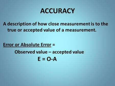 ACCURACY A description of how close measurement is to the true or accepted value of a measurement. Error or Absolute Error = Observed value – accepted.
